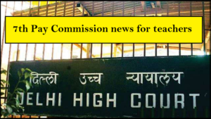 7th Pay Commission news for Delhi teachers, Delhi High Court, School fee stay order, 7th Pay Commission latest news